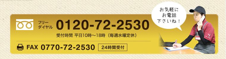 お気軽にお電話ください!フリーダイヤル0120-72-2530 お気軽にお電話くださいね! 平日10時〜18時(土日祝はお休み)FAX:0770-72-2530(24時間受付)